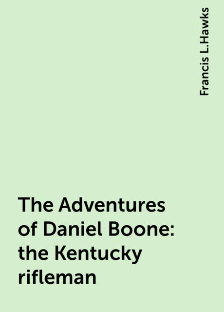 The Adventures of Daniel Boone: the Kentucky rifleman, Francis L.Hawks