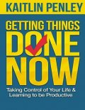 Getting Things Done Now: Taking Control of Your Life and Learning to Be Productive, Kaitlin Penley