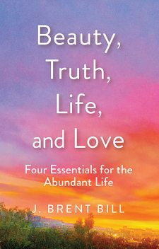 Beauty, Truth, Life, and Love, J.Brent Bill