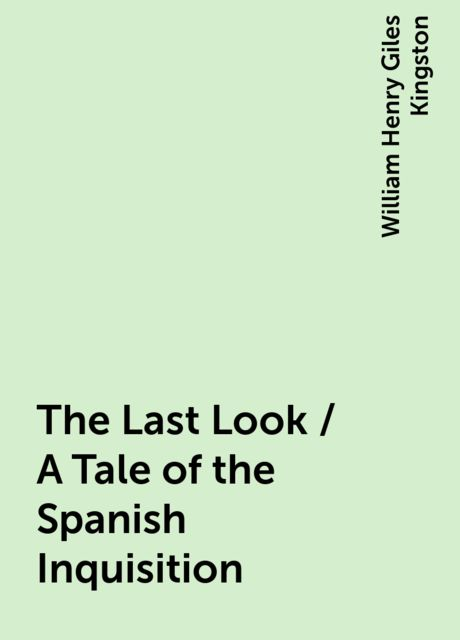 The Last Look / A Tale of the Spanish Inquisition, William Henry Giles Kingston