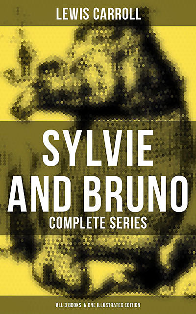 Sylvie and Bruno – Complete Series (All 3 Books in One Illustrated Edition), Lewis Carroll