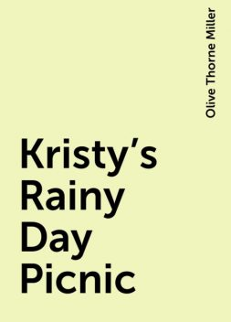 Kristy's Rainy Day Picnic, Olive Thorne Miller