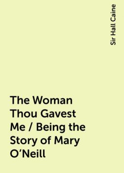 The Woman Thou Gavest Me / Being the Story of Mary O'Neill, Sir Hall Caine