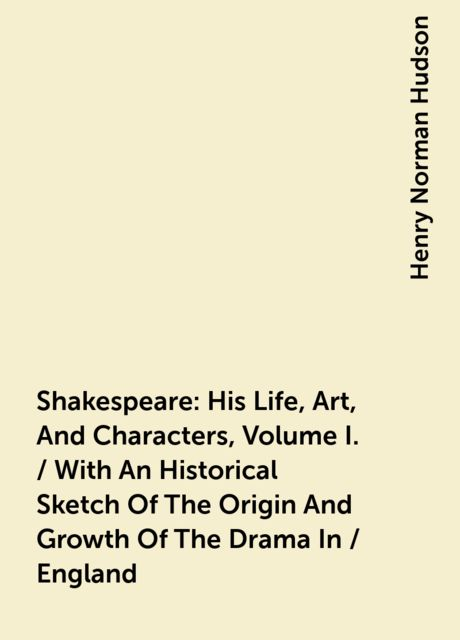 Shakespeare: His Life, Art, And Characters, Volume I. / With An Historical Sketch Of The Origin And Growth Of The Drama In / England, Henry Norman Hudson