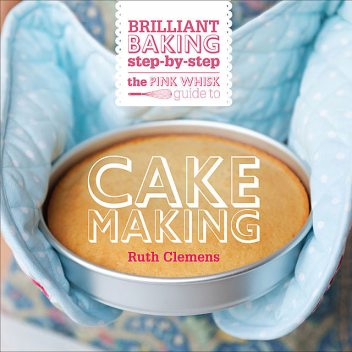 The Pink Whisk Brilliant Baking Step-by-Step Cake Making, Ruth Clemens