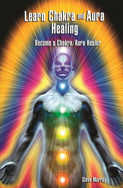 Learn Chakra and Aura Healing Become a Chakra/Aura Healer, Steven Murray