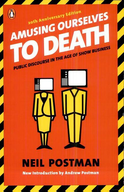 Amusing Ourselves to Death: Public Discourse in the Age of Show Business (20th Anniversary Edition), Neil Postman