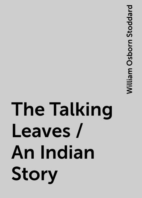 The Talking Leaves / An Indian Story, William Osborn Stoddard