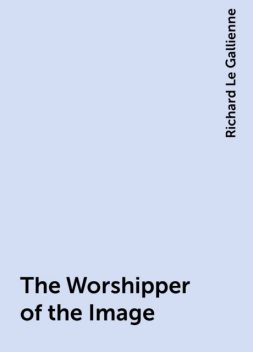 The Worshipper of the Image, Richard Le Gallienne