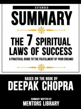 Extended Summary Of The 7 Spiritual Laws Of Success: A Practical Guide To The Fulfillment Of Your Dreams – Based On The Book By Deepak Chopra, Mentors Library