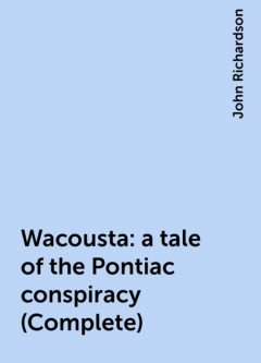 Wacousta : a tale of the Pontiac conspiracy (Complete), John Richardson