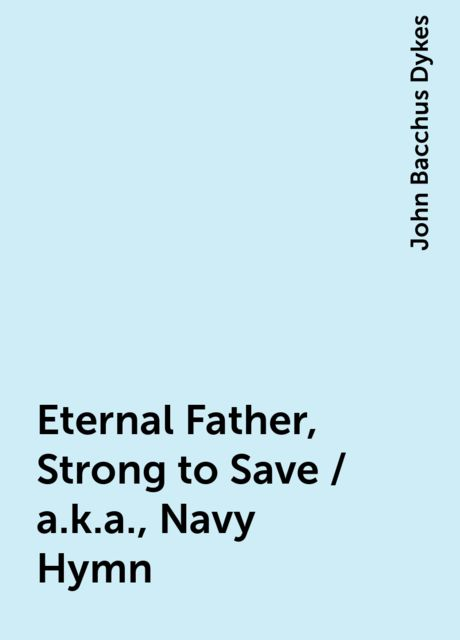 Eternal Father, Strong to Save / a.k.a., Navy Hymn, John Bacchus Dykes