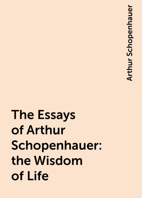 The Essays of Arthur Schopenhauer: the Wisdom of Life, Arthur Schopenhauer