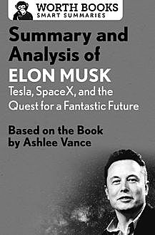 Summary and Analysis of Elon Musk: Tesla, SpaceX, and the Quest for a Fantastic Future, Worth Books