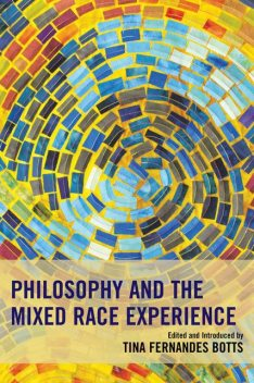 Philosophy and the Mixed Race Experience, Edited by, Introduced by Tina Fernandes Botts