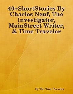40+ShortStories By Charles Neuf, The Investigator, MainStreet Writer, & Time Traveler, By The Time Traveler
