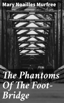 The Phantoms Of The Foot-Bridge, Mary Noailles Murfree