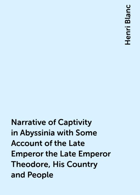 Narrative of Captivity in Abyssinia with Some Account of the Late Emperor the Late Emperor Theodore, His Country and People, Henri Blanc