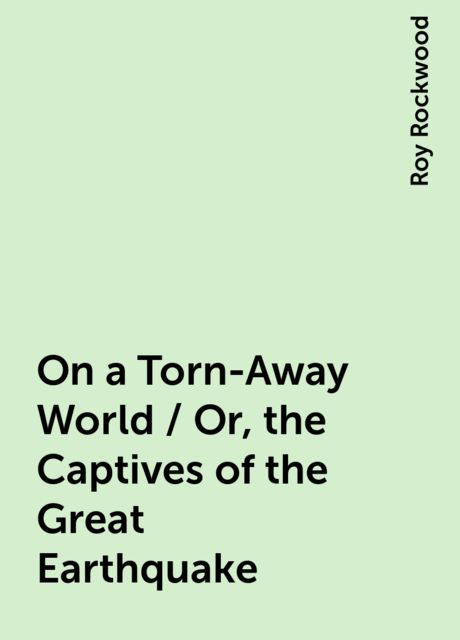On a Torn-Away World / Or, the Captives of the Great Earthquake, Roy Rockwood