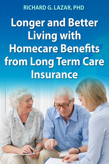 Longer and Better Living with Homecare Benefits from Long Term Care Insurance, Richard G. Lazar