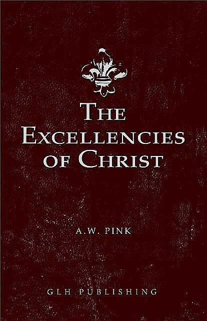 The Excellencies of Christ, Arthur W Pink