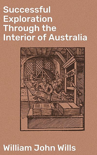 Successful Exploration Through the Interior of Australia, William John Wills