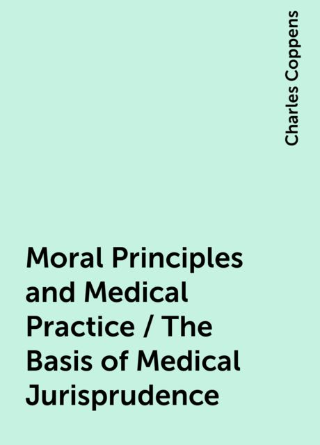 Moral Principles and Medical Practice / The Basis of Medical Jurisprudence, Charles Coppens