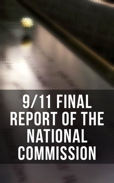 The 9/11 Commission Report: Complete Edition, Kelly Moore, Janice L. Kephart, Joanne M. Accolla, Susan Ginsburg, The National Commission on Terrorist Attacks Upon the United States, Thomas R. Eldridge, Walter T. Hempel II