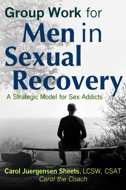 Group Work for Men In Sexual Recovery: A Strategic Model for Sex Addicts, Carol Juergensen Sheets aka Carol the Coach