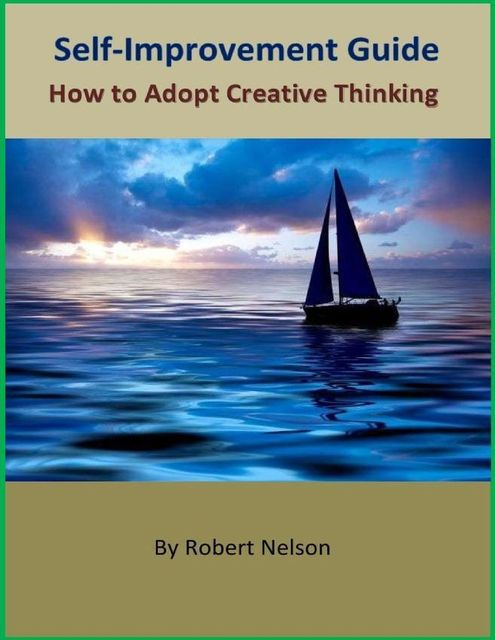 Self-Improvement Guide: How to Adopt Creative Thinking, Robert H. Nelson