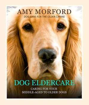 Dog Eldercare: Caring for Your Middle Aged to Older Dog, Amy Morford