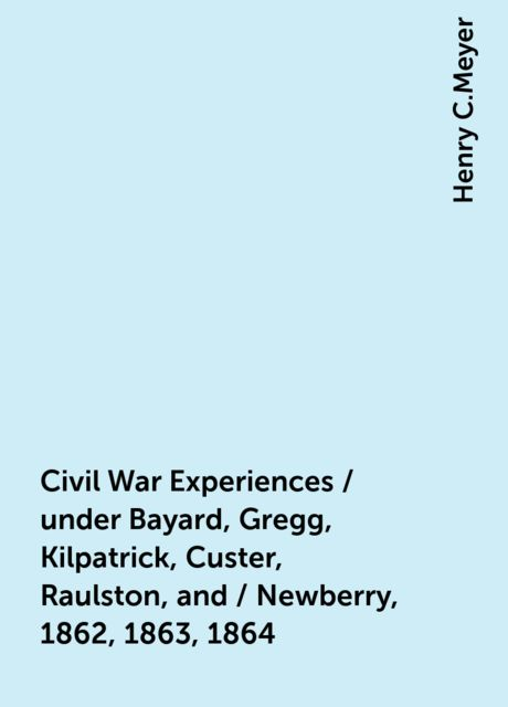 Civil War Experiences / under Bayard, Gregg, Kilpatrick, Custer, Raulston, and / Newberry, 1862, 1863, 1864, Henry C.Meyer