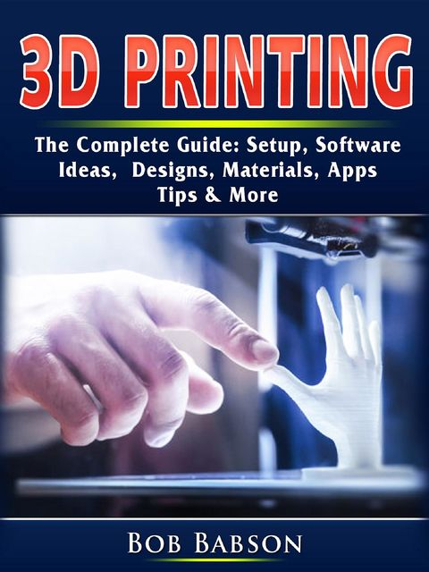 3D Printing The Complete Guide, Bob Babson
