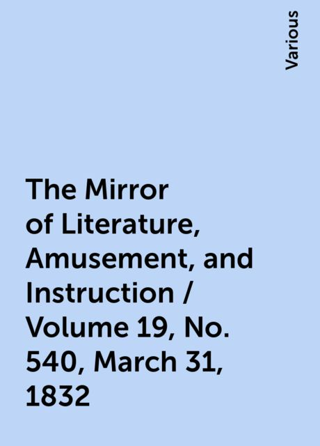 The Mirror of Literature, Amusement, and Instruction / Volume 19, No. 540, March 31, 1832, Various