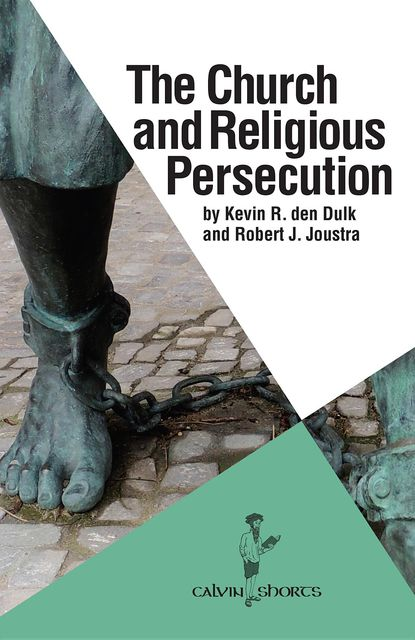 The Church and Religious Persecution, Kevin R. den Dulk, Robert J. Joustra