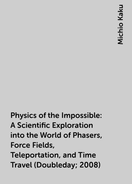 Physics of the Impossible: A Scientific Exploration into the World of Phasers, Force Fields, Teleportation, and Time Travel (Doubleday; 2008), Michio Kaku