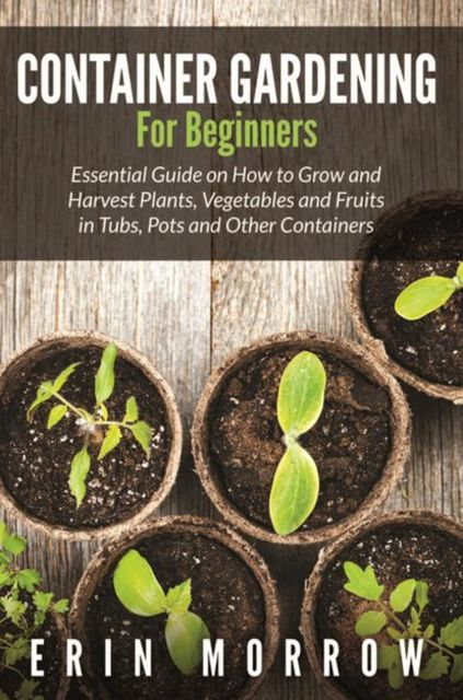 Container Gardening For Beginners, Erin Morrow