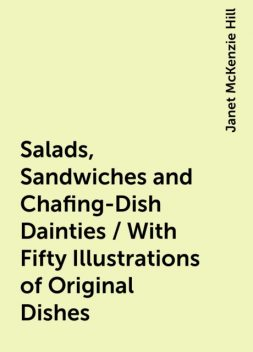Salads, Sandwiches and Chafing-Dish Dainties / With Fifty Illustrations of Original Dishes, Janet McKenzie Hill