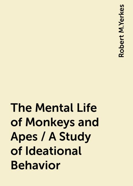 The Mental Life of Monkeys and Apes / A Study of Ideational Behavior, Robert M.Yerkes