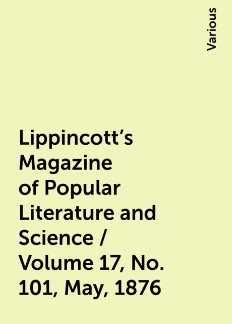 Lippincott's Magazine of Popular Literature and Science / Volume 17, No. 101, May, 1876, Various
