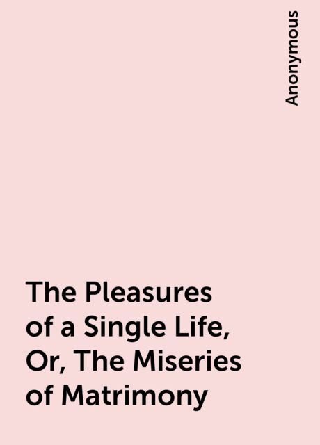 The Pleasures of a Single Life, Or, The Miseries of Matrimony,