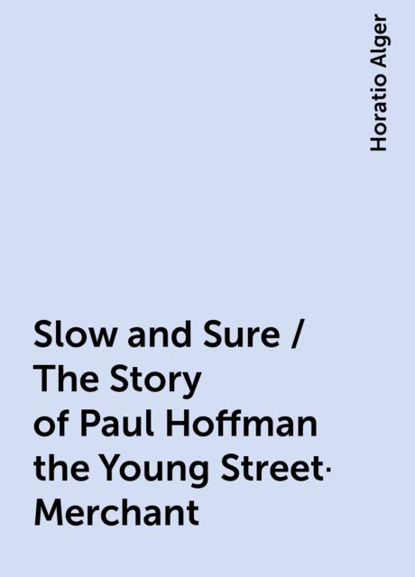 Slow and Sure / The Story of Paul Hoffman the Young Street-Merchant, Horatio Alger