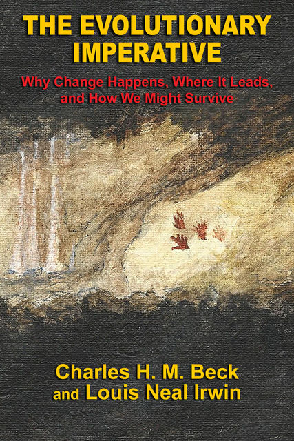 The Evolutionary Imperative: Why Change Happens, Where It Leads, and How We Might Survive, Charles H.M. Beck, Louis Neal Irwin