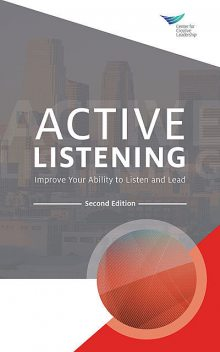 Active Listening: Improve Your Ability to Listen and Lead, Second Edition, Center for Creative Leadership