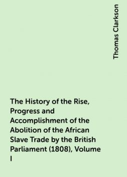 The History of the Rise, Progress and Accomplishment of the Abolition of the African Slave Trade by the British Parliament (1808), Volume I, Thomas Clarkson