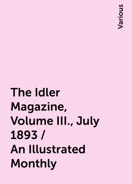 The Idler Magazine, Volume III., July 1893 / An Illustrated Monthly, Various