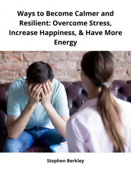 Ways to Become Calmer and Resilient: Overcome Stress, Increase Happiness, & Have More Energy, Stephen Berkley