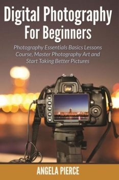 Digital Photography For Beginners, Angela Pierce