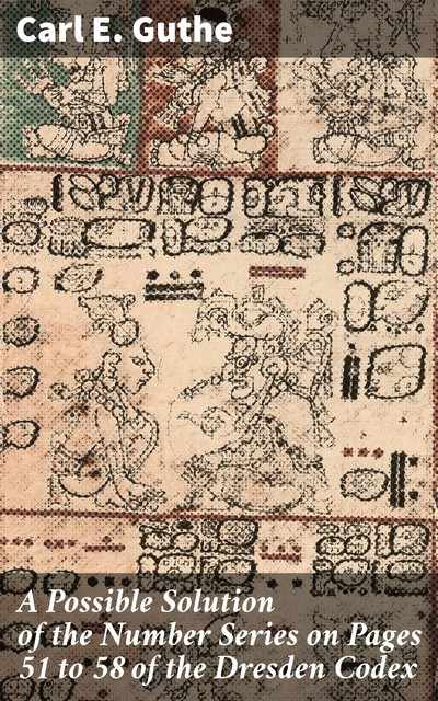 A Possible Solution of the Number Series on Pages 51 to 58 of the Dresden Codex, Carl E. Guthe