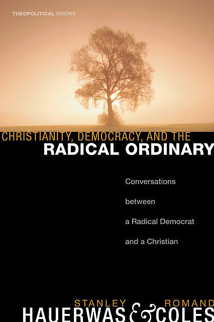 Christianity, Democracy, and the Radical Ordinary, Romand Coles, Stanley Hauerwas